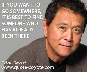 Someone quotes - If you want to go somewhere, it is best to find someone who has already been there.