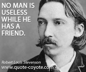 Useless quotes - No man is useless while he has a friend.