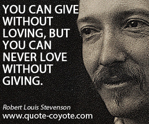 Without quotes - You can give without loving, but you can never love without giving.