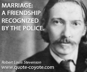 Friendship quotes - Marriage: A friendship recognized by the police.