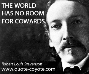Bravery quotes - The world has no room for cowards.