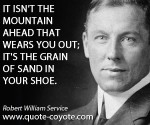 Wise quotes - It isn't the mountain ahead that wears you out; it's the grain of sand in your shoe.