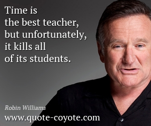 Funny quotes - Time is the best teacher, but unfortunately, it kills all of its students.