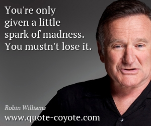 quotes - You're only given a little spark of madness. You mustn't lose it.