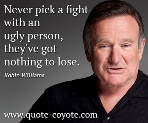 Ugly quotes - Never pick a fight with an ugly person, they've got nothing to lose.