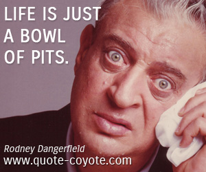 quotes - Life is just a bowl of pits.