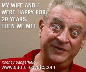 quotes - My wife and I were happy for 20 years. Then we met.