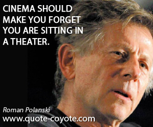 You quotes - Cinema should make you forget you are sitting in a theater.