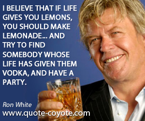 Vodka quotes - I believe that if life gives you lemons, you should make lemonade... And try to find somebody whose life has given them vodka, and have a party.