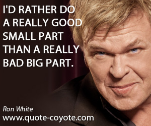 Part quotes - I'd rather do a really good small part than a really bad big part.