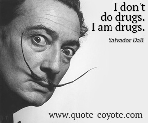 quotes - I don't do drugs. I am drugs.