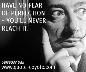Reach quotes - Have no fear of perfection - you'll never reach it.