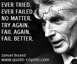 quotes - Ever tried. Ever failed. No matter. Try Again. Fail again. Fail better.