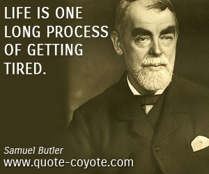 Wise quotes - Life is one long process of getting tired.