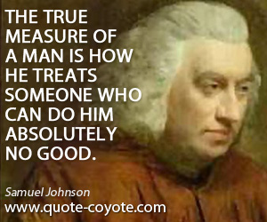 True quotes - The true measure of a man is how he treats someone who can do him absolutely no good.