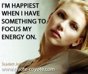 Something quotes - I'm happiest when I have something to focus my energy on.