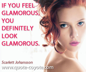 quotes - If you feel glamorous, you definitely look glamorous.