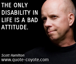Disabiliy quotes - The only disability in life is a bad attitude.