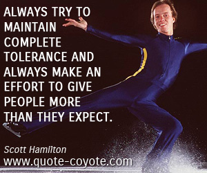 quotes - Always try to maintain complete tolerance and always make an effort to give people more than they expect.