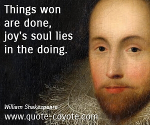 Won quotes - Things won are done, joy's soul lies in the doing.