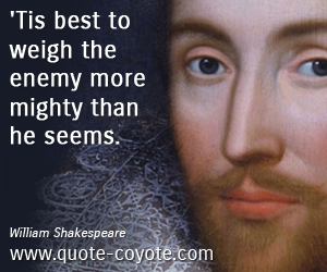 Enemy quotes - 'Tis best to weigh the enemy more mighty than he seems.