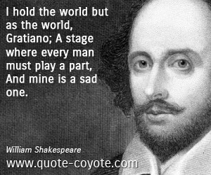 Part quotes - I hold the world but as the world, Gratiano; A stage where every man must play a part, And mine is a sad one.