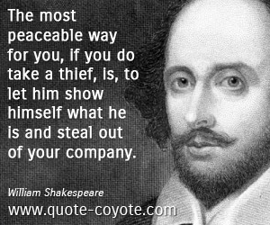 Peace quotes - The most peaceable way for you, if you do take a thief, is, to let him show himself what he is and steal out of your company.
