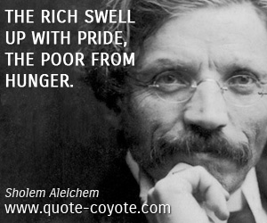 Poor quotes - The rich swell up with pride, the poor from hunger.