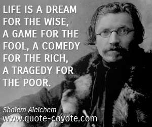 quotes - Life is a dream for the wise, a game for the fool, a comedy for the rich, a tragedy for the poor.