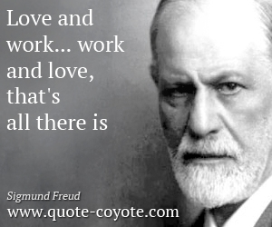 Life quotes - Love and work... work and love, that's all there is.