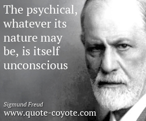 Psychical quotes - The psychical, whatever its nature may be, is itself unconscious.