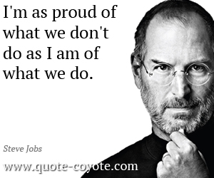 Proud quotes - I'm as proud of what we don't do as I am of what we do.