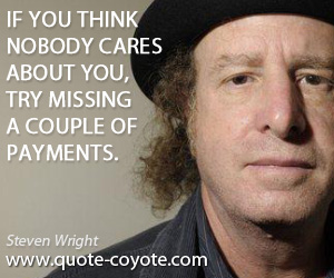 quotes - If you think nobody cares about you, try missing a couple of payments.