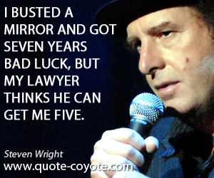 Mirror quotes - I busted a mirror and got seven years bad luck, but my lawyer thinks he can get me five.