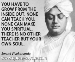 quotes - You have to grow from the inside out. None can teach you, none can make you spiritual. There is no other teacher but your own soul.