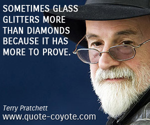 quotes - Sometimes glass glitters more than diamonds because it has more to prove.