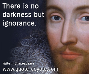 Darkness quotes - There is no darkness but ignorance.
