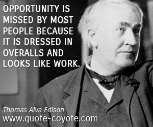 quotes - Opportunity is missed by most people because it is dressed in overalls and looks like work.