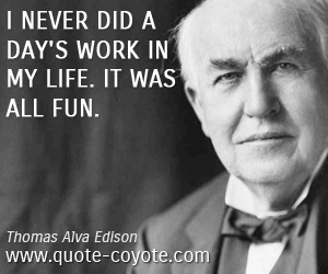 Life quotes - I never did a day's work in my life. It was all fun.
