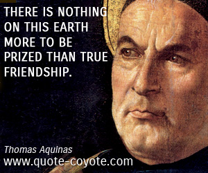 quotes - There is nothing on this earth more to be prized than true friendship.