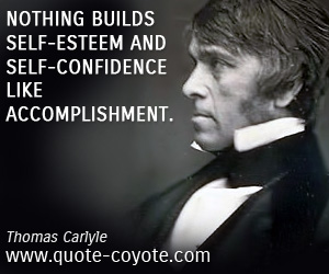 quotes - Nothing builds self-esteem and self-confidence like accomplishment.