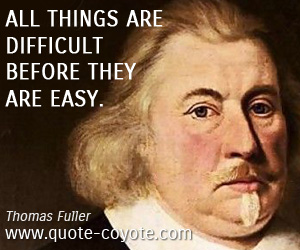 Before quotes - All things are difficult before they are easy.