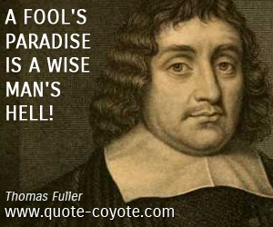 quotes - A fool's paradise is a wise man's hell!
