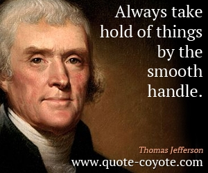 quotes - Always take hold of things by the smooth handle.