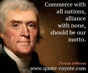 quotes - Commerce with all nations, alliance with none, should be our motto.