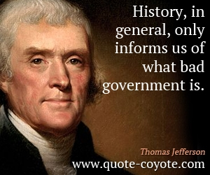 quotes - History, in general, only informs us of what bad government is.