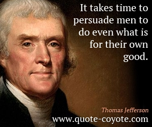 quotes - It takes time to persuade men to do even what is for their own good.