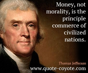 quotes - Money, not morality, is the principle commerce of civilized nations.
