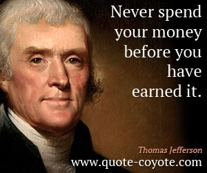 quotes - Never spend your money before you have earned it.