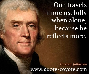 quotes - One travels more usefully when alone, because he reflects more.